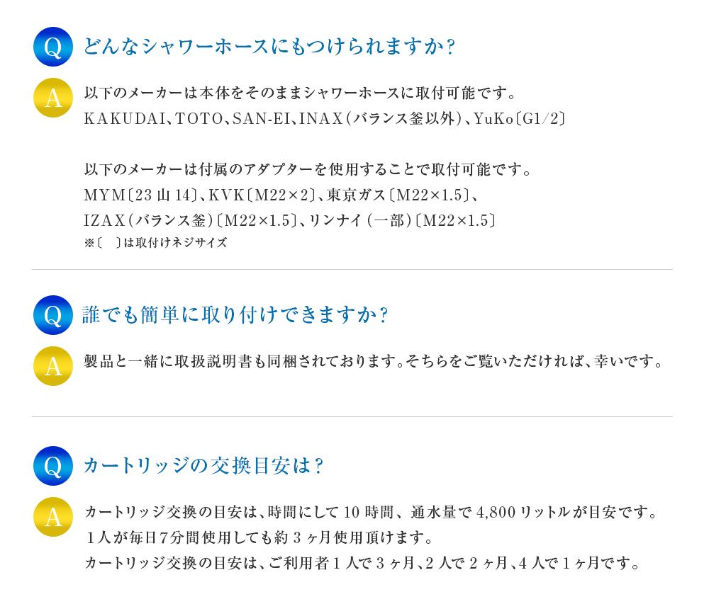 どんなシャワーホースにもつけられますか?以下のメーカーは本体をそのままシャワーホースに取付可能です。KAKUDAI、TOTO、SAN-EI、INAX(バランス釜以外)、YuKo〔G1/2〕以下のメーカーは付属のアダプターを使用することで取付可能です。MYM〔23山14〕、KVK〔M22×2〕、東京ガス〔M22×1.5〕、IZAX(バランス釜)〔M22×1.5〕、リンナイ(一部)〔M22×1.5〕※〔 〕は取付けネジサイズ 誰でも簡単に取り付けできますか?製品と一緒に取扱説明書も同梱されております。そちらをご覧いただければ、幸いです。カートリッジの交換目安は?カートリッジ交換の目安は、時間にして10時間、 通水量で4,800リットルが目安です。 1人が毎日7分間使用しても約3ヶ月使用頂けます。カートリッジ交換の目安は、ご利用者1人で3ヶ月、2人で2ヶ月、4人で1ヶ月です。